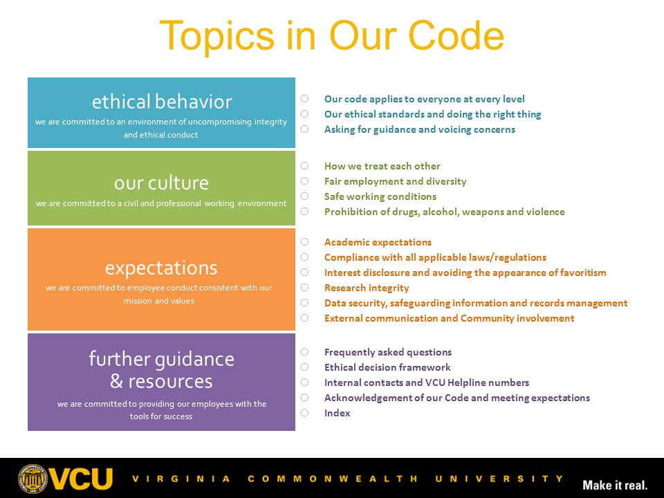 Topics in Our Code ethical behavior we are committed to an environment of uncompromising integrity and ethical conduct o Our code applies to everyone at every level o Our ethical standards and doing the right thing o Asking for guidance and voicing concerns our culture we are committed to a civil and professional working environment o How we treat each other o Fair employment and diversity o Safe working conditions o Prohibition of drugs, alcohol, weapons and violence expectations we are committed to employee conduct consistent with our mission and values o Academic expectations o Compliance with all applicable laws/regulations o Interest disclosure and avoiding the appearance of favoritism o Research integrity o Data security, safeguarding information and records management o External communication and Community involvement further guidance & resources we are committed to providing our employees with the tools for success o Frequently asked questions o Ethical decision framework o Internal contacts and VCU Helpline numbers o Acknowledgement of our Code and meeting expectations o Index & resources