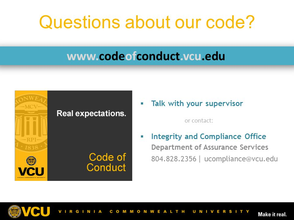 Questions about our code?  Talk with your supervisor or contact:  Integrity and Compliance Office Department of Assurance Services 804.828.2356 | uc