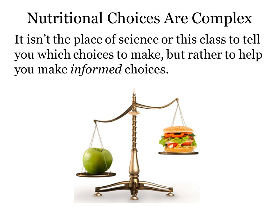 Nutritional Choices Are Complex It isn't the place of science or this class to tell you which choices to make, but rather to help you make informed choices.
