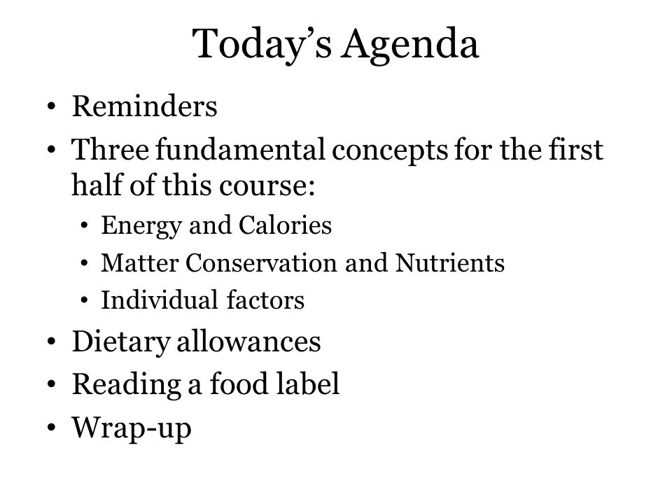 Today's Agenda Reminders Three fundamental concepts for the first half of this course: Energy and Calories Matter Conservation and Nutrients Individual factors Dietary allowances Reading a food label Wrap-up