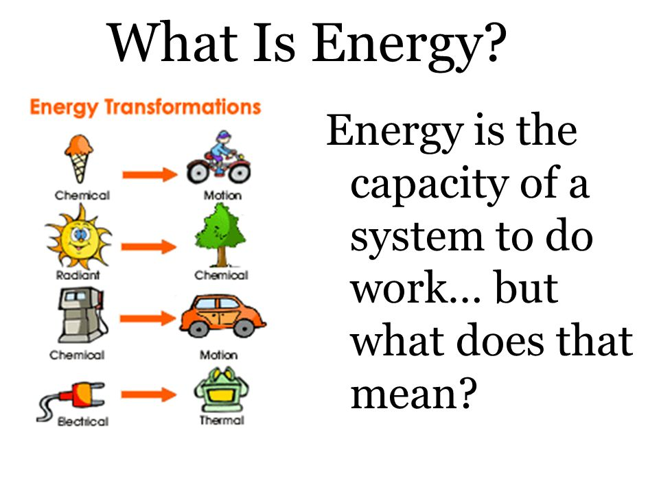 What Is Energy Energy is the capacity of a system to do work… but what does that mean