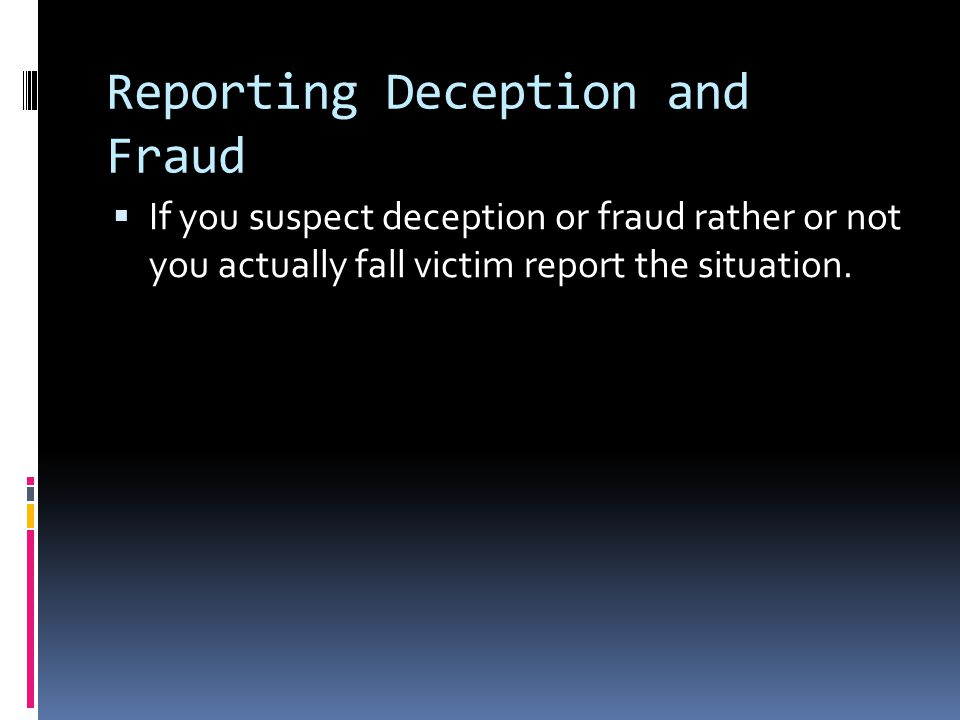 Reporting Deception and Fraud  If you suspect deception or fraud rather or not you actually fall victim report the situation.