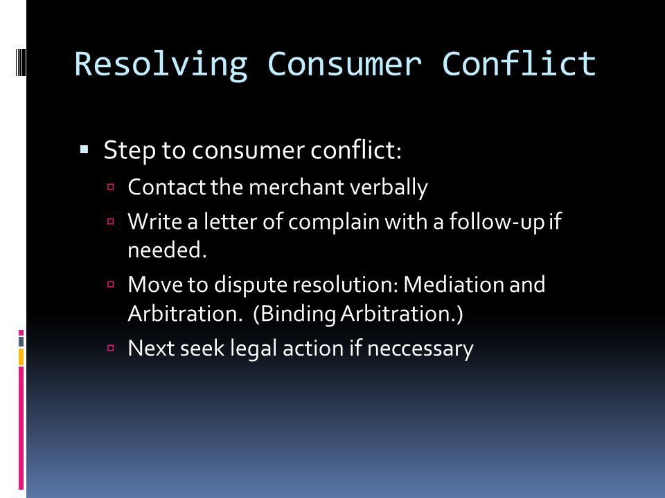 Resolving Consumer Conflict  Step to consumer conflict:  Contact the merchant verbally  Write a letter of complain with a follow-up if needed.
