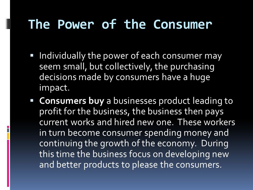The Power of the Consumer  Individually the power of each consumer may seem small, but collectively, the purchasing decisions made by consumers have a huge impact.