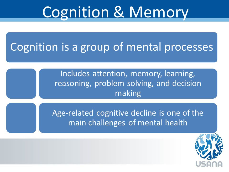 Cognition & Memory Cognition is a group of mental processes Includes attention, memory, learning, reasoning, problem solving, and decision making Age-related cognitive decline is one of the main challenges of mental health