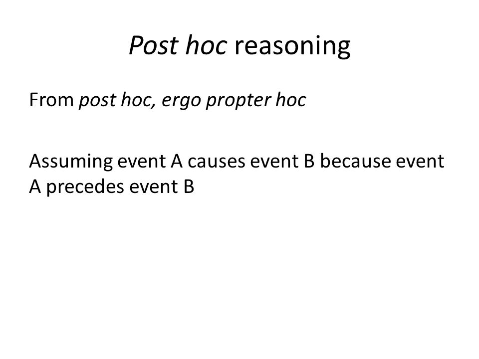 Post hoc reasoning From post hoc, ergo propter hoc Assuming event A causes event B because event A precedes event B