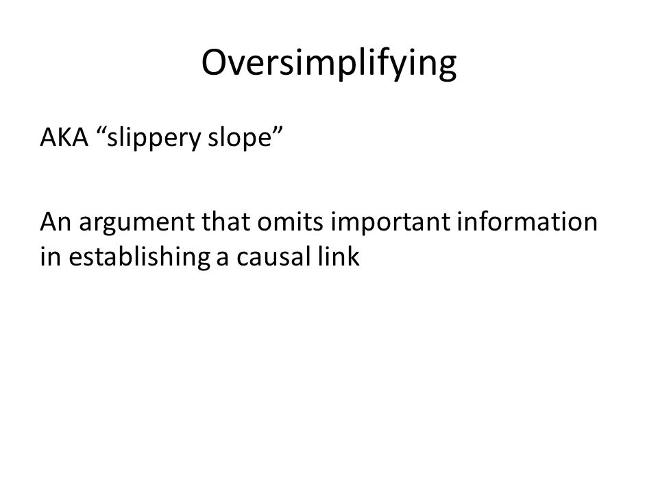 """Oversimplifying AKA """"slippery slope"""" An argument that omits important information in establishing a causal link"""