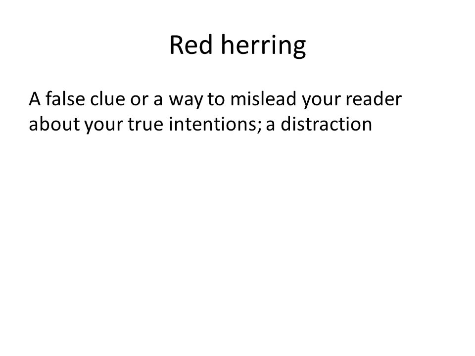 Red herring A false clue or a way to mislead your reader about your true intentions; a distraction