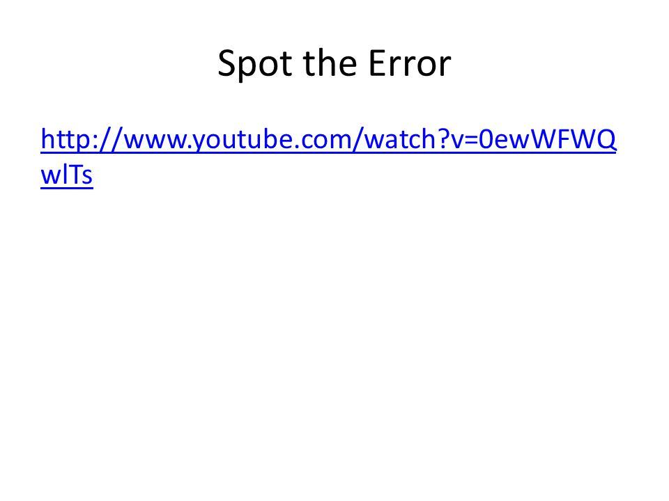 Spot the Error http://www.youtube.com/watch?v=0ewWFWQ wlTs