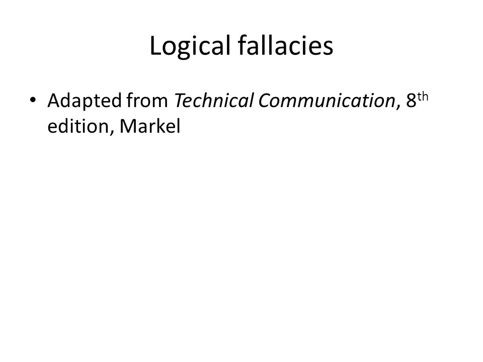 Logical fallacies Adapted from Technical Communication, 8 th edition, Markel