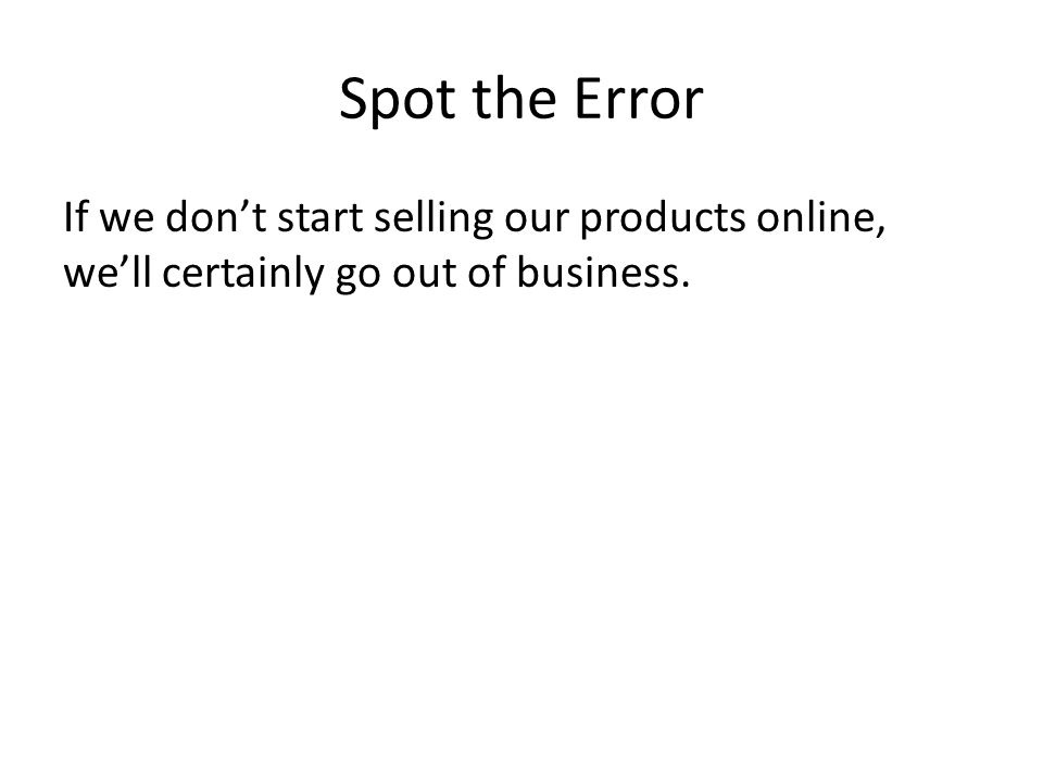 Spot the Error If we don't start selling our products online, we'll certainly go out of business.