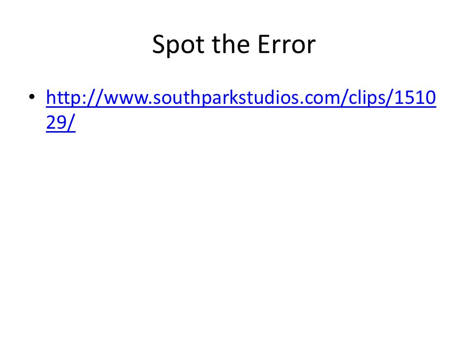 Spot the Error http://www.southparkstudios.com/clips/1510 29/ http://www.southparkstudios.com/clips/1510 29/