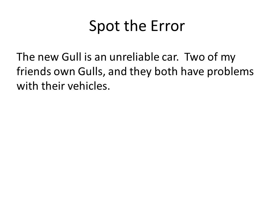 Spot the Error The new Gull is an unreliable car. Two of my friends own Gulls, and they both have problems with their vehicles.
