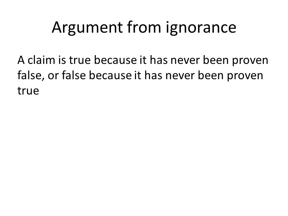 Argument from ignorance A claim is true because it has never been proven false, or false because it has never been proven true