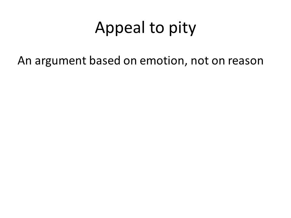 Appeal to pity An argument based on emotion, not on reason