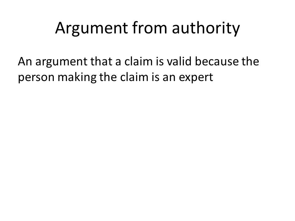Argument from authority An argument that a claim is valid because the person making the claim is an expert