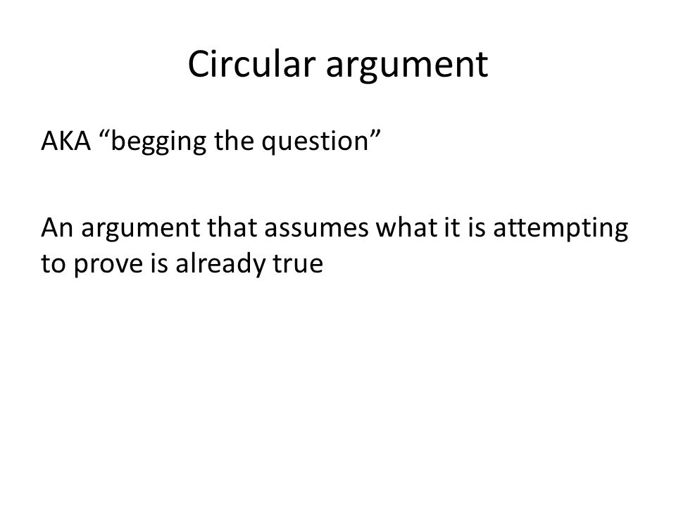 """Circular argument AKA """"begging the question"""" An argument that assumes what it is attempting to prove is already true"""