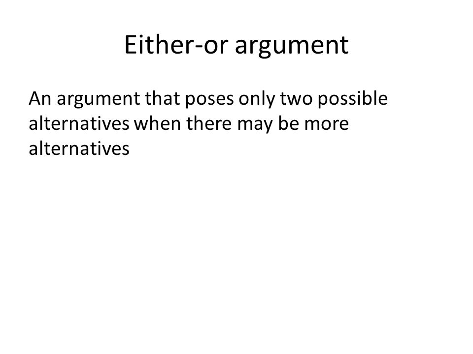 Either-or argument An argument that poses only two possible alternatives when there may be more alternatives