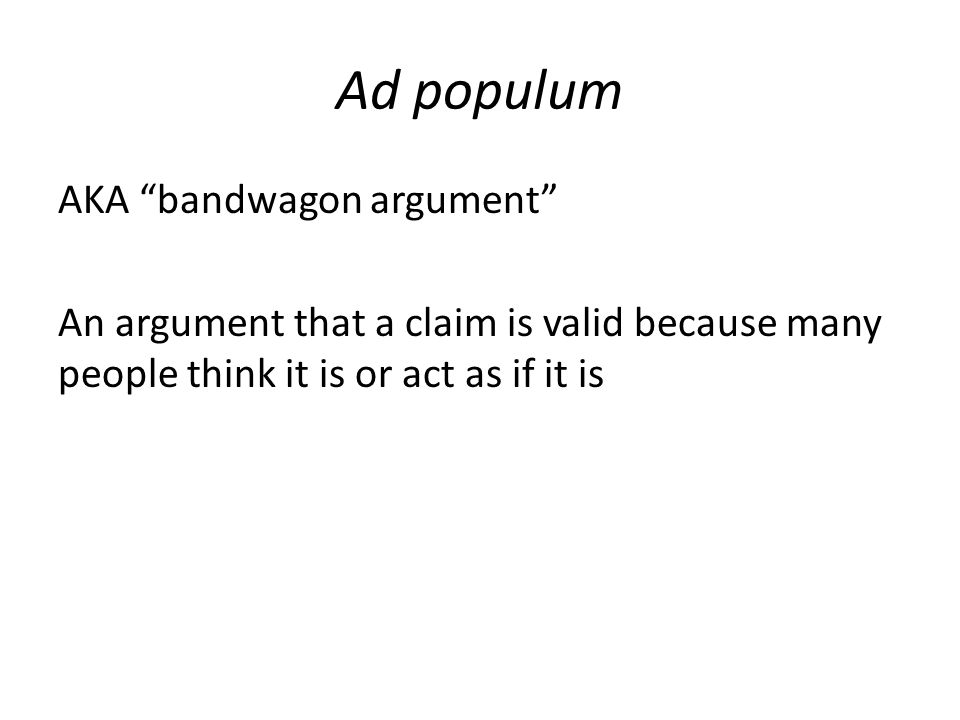 """Ad populum AKA """"bandwagon argument"""" An argument that a claim is valid because many people think it is or act as if it is"""