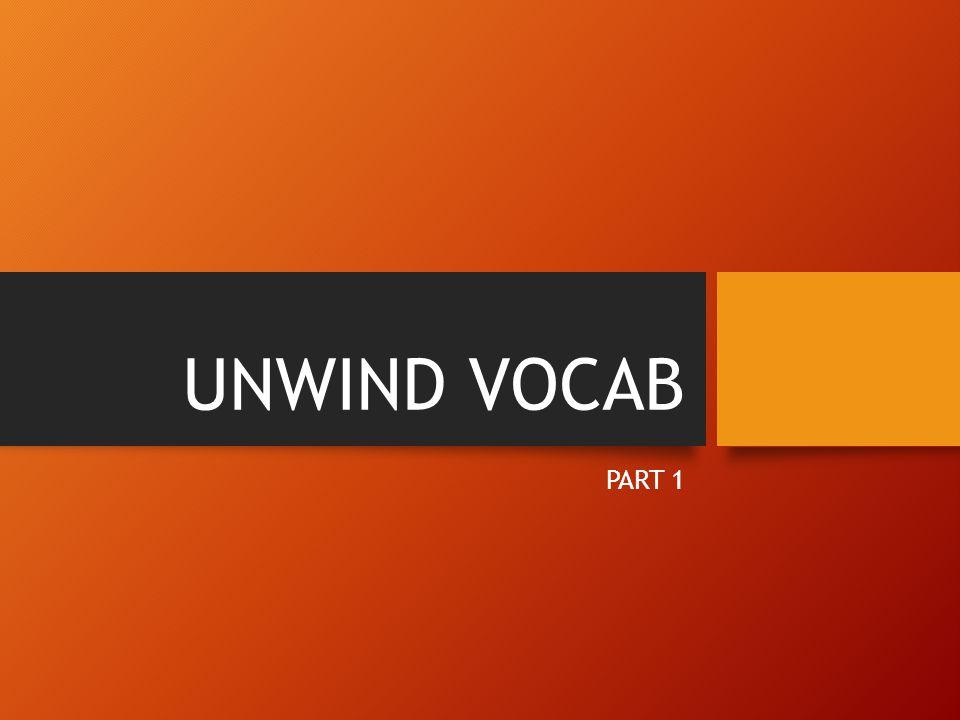 UNWIND VOCAB PART 1