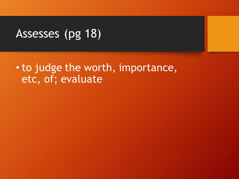 Assesses (pg 18) to judge the worth, importance, etc, of; evaluate