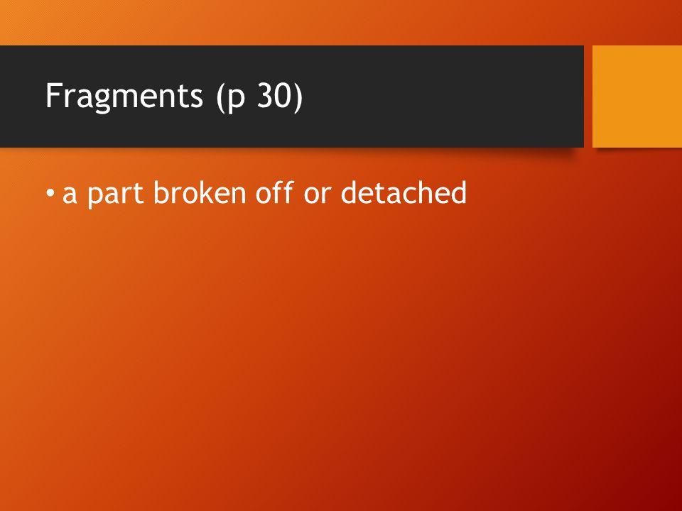 Fragments (p 30) a part broken off or detached