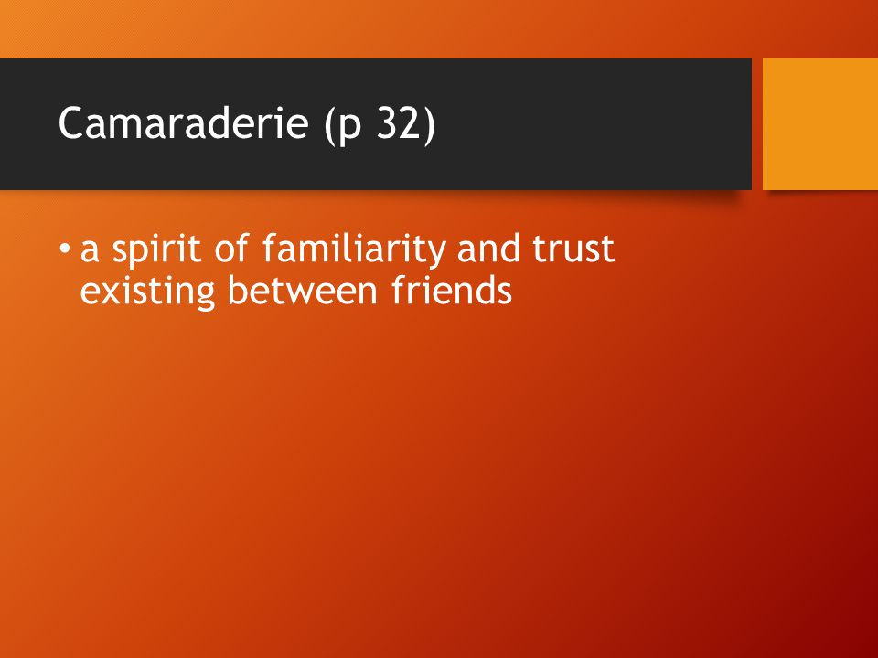 Camaraderie (p 32) a spirit of familiarity and trust existing between friends