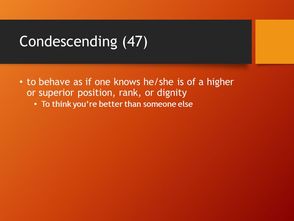 Condescending (47) to behave as if one knows he/she is of a higher or superior position, rank, or dignity To think you're better than someone else