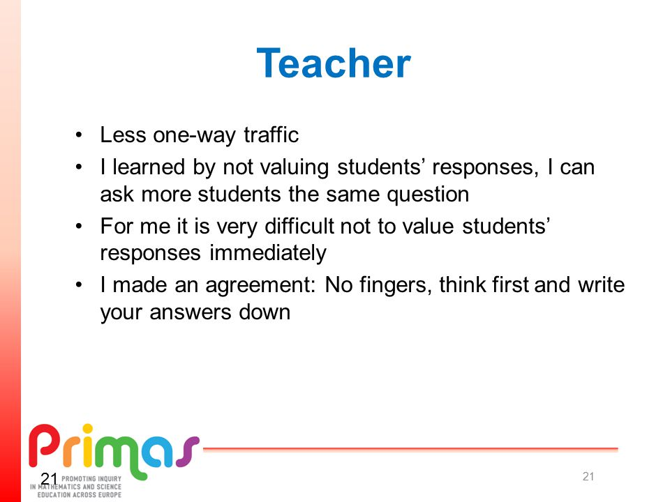 Teacher Less one-way traffic I learned by not valuing students' responses, I can ask more students the same question For me it is very difficult not to value students' responses immediately I made an agreement: No fingers, think first and write your answers down 21