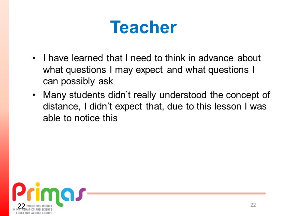 Teacher I have learned that I need to think in advance about what questions I may expect and what questions I can possibly ask Many students didn't really understood the concept of distance, I didn't expect that, due to this lesson I was able to notice this 22