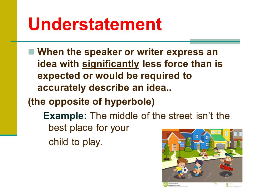 Hyperbole A statement used to heighten effect. It is not used to mislead the reader, but to emphasize a point. Example: I told you a million times not