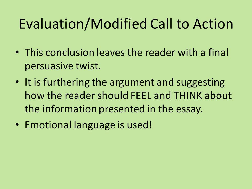 Evaluation/Modified Call to Action This conclusion leaves the reader with a final persuasive twist.