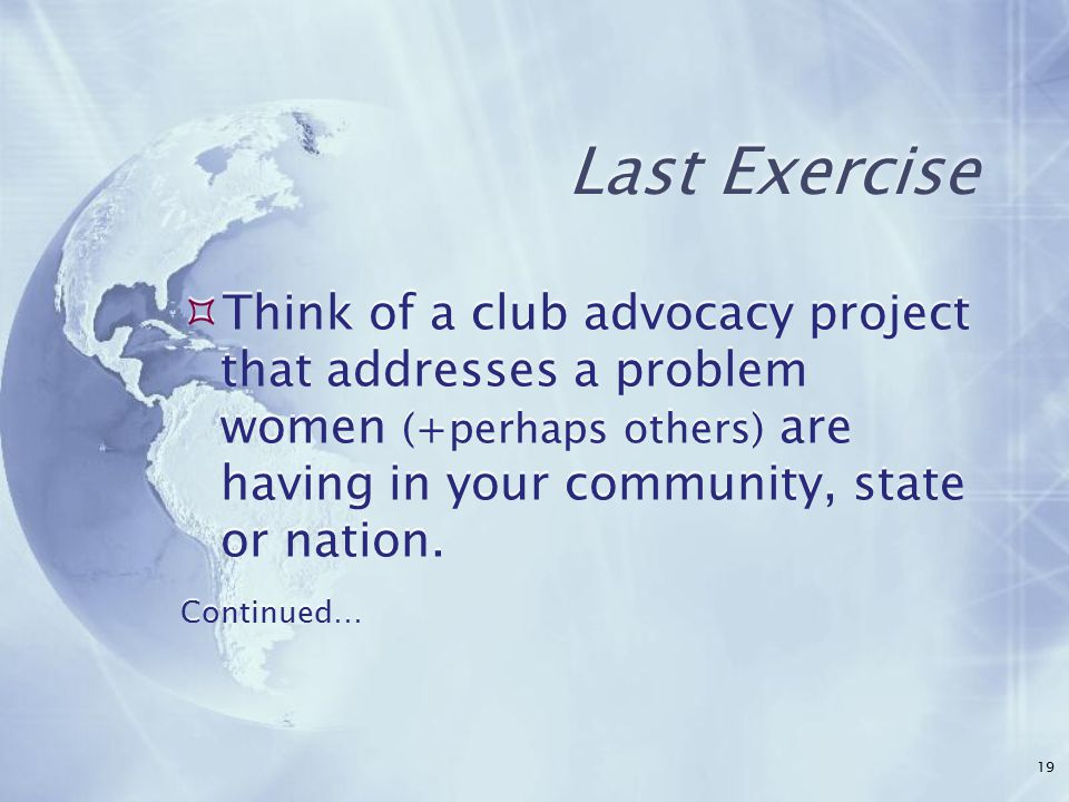 Last Exercise  Think of a club advocacy project that addresses a problem women (+perhaps others) are having in your community, state or nation.