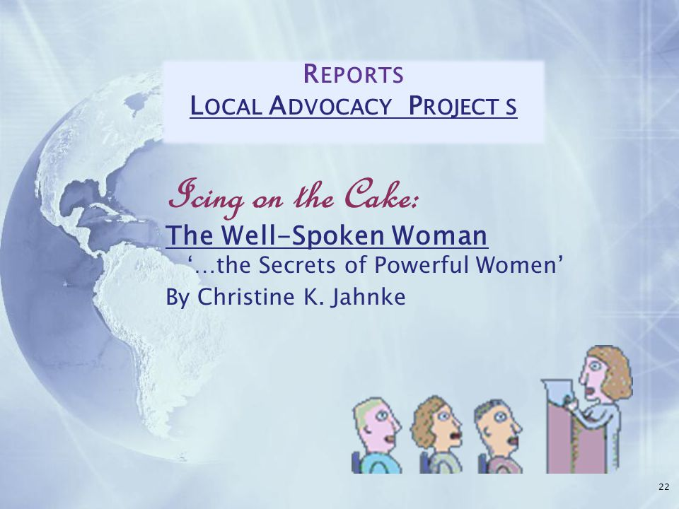 22 R EPORTS L OCAL A DVOCACY P ROJECT S Icing on the Cake: The Well-Spoken Woman '…the Secrets of Powerful Women' By Christine K.