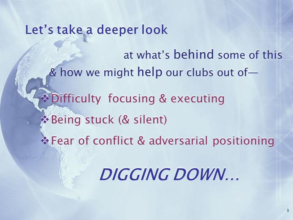 DIGGING DOWN… Let's take a deeper look at what's behind some of this & how we might help our clubs out of—  Difficulty focusing & executing  Being stuck (& silent)  Fear of conflict & adversarial positioning Let's take a deeper look at what's behind some of this & how we might help our clubs out of—  Difficulty focusing & executing  Being stuck (& silent)  Fear of conflict & adversarial positioning 3