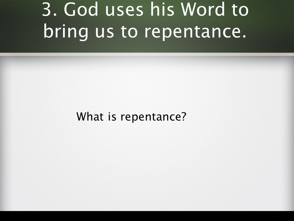 3. God uses his Word to bring us to repentance. What is repentance?