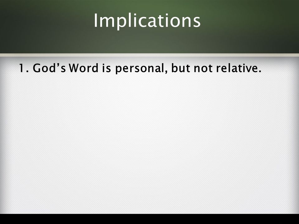 Implications 1. God's Word is personal, but not relative.