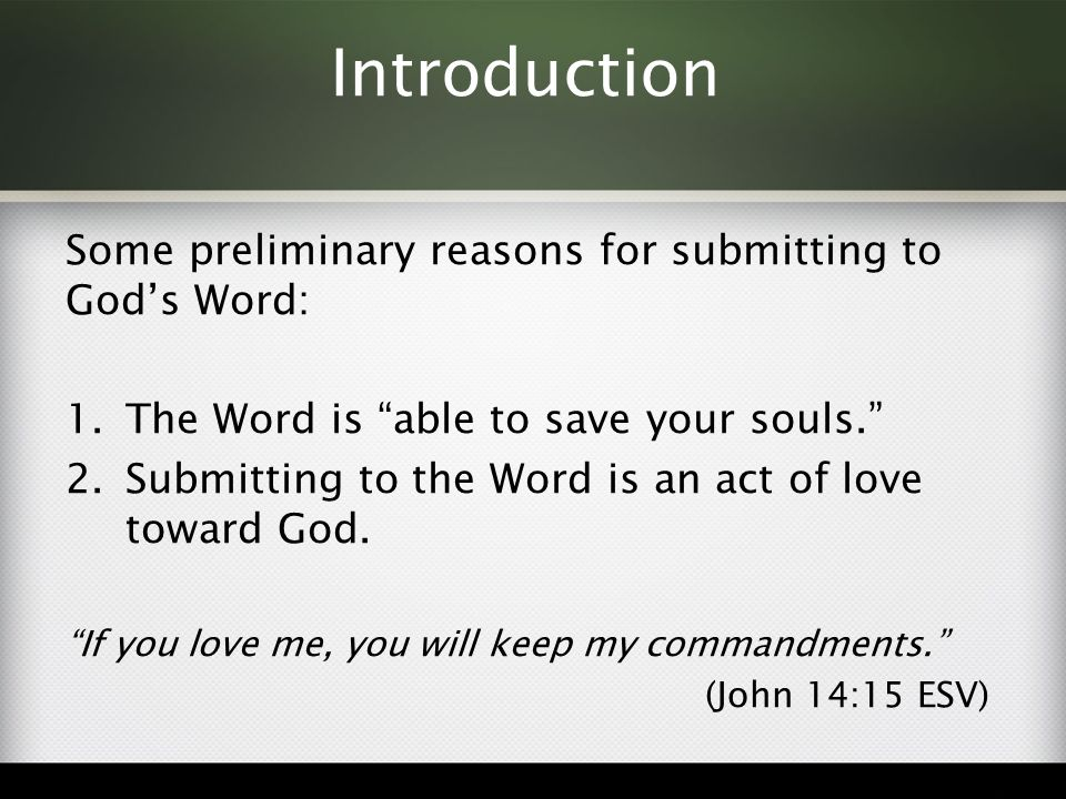 Introduction Some preliminary reasons for submitting to God's Word: 1.The Word is able to save your souls. 2.Submitting to the Word is an act of love toward God.