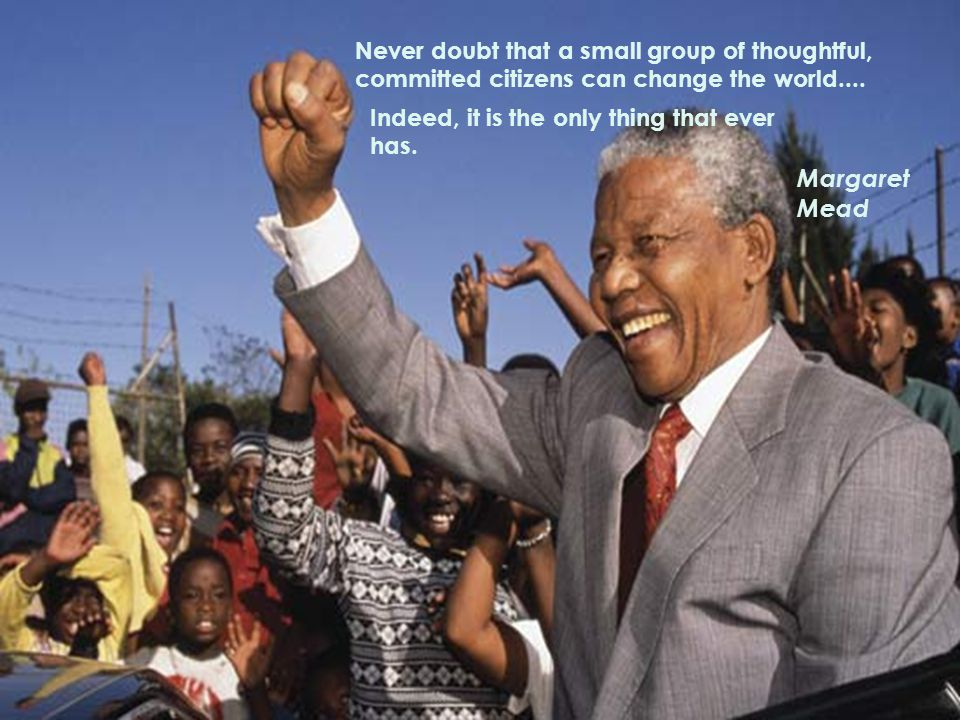 Never doubt that a small group of thoughtful, committed citizens can change the world....