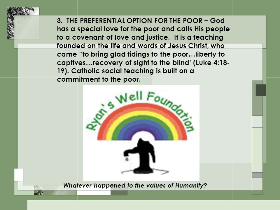 3. THE PREFERENTIAL OPTION FOR THE POOR – God has a special love for the poor and calls His people to a covenant of love and justice. It is a teaching