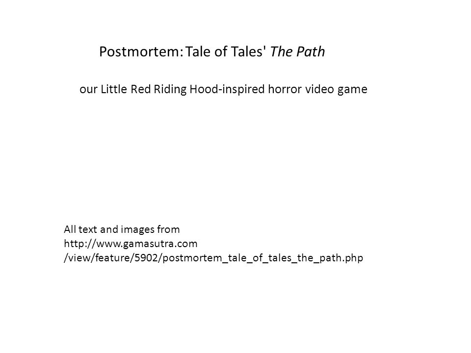Postmortem: Tale of Tales The Path our Little Red Riding Hood-inspired horror video game All text and images from http://www.gamasutra.com /view/feature/5902/postmortem_tale_of_tales_the_path.php