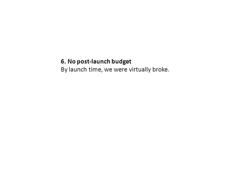 6. No post-launch budget By launch time, we were virtually broke.