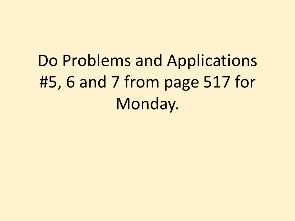 Do Problems and Applications #5, 6 and 7 from page 517 for Monday.