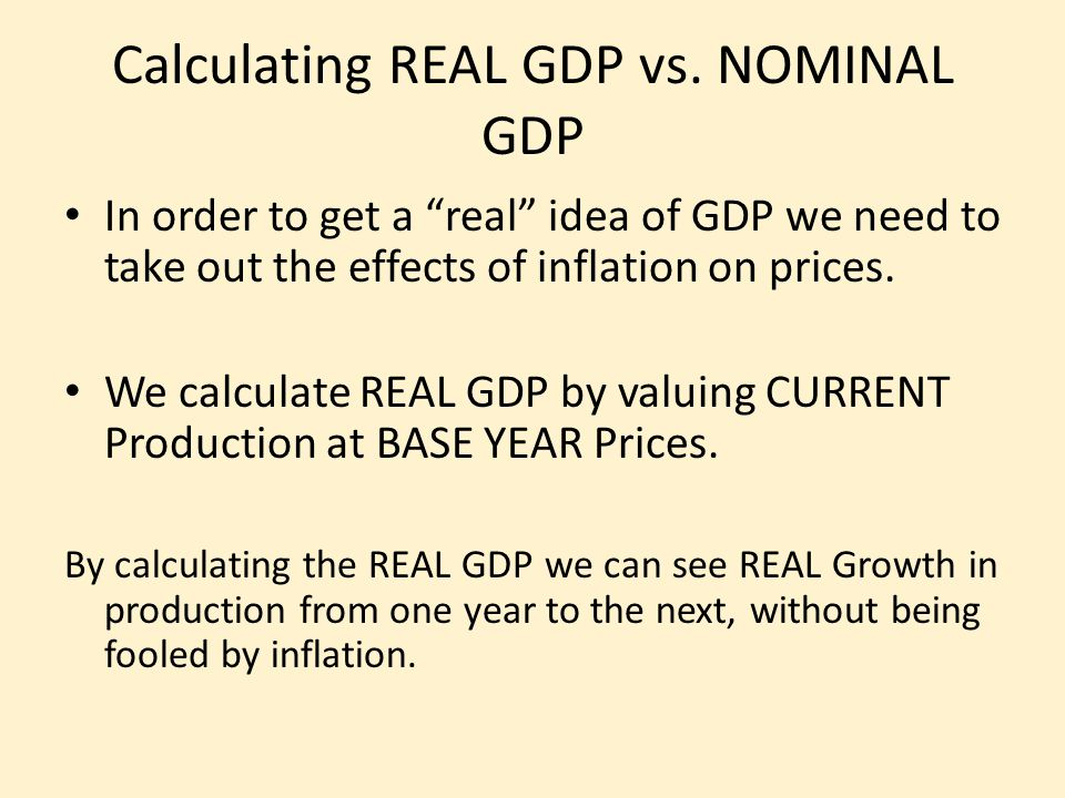 """Calculating REAL GDP vs. NOMINAL GDP In order to get a """"real"""" idea of GDP we need to take out the effects of inflation on prices. We calculate REAL GD"""