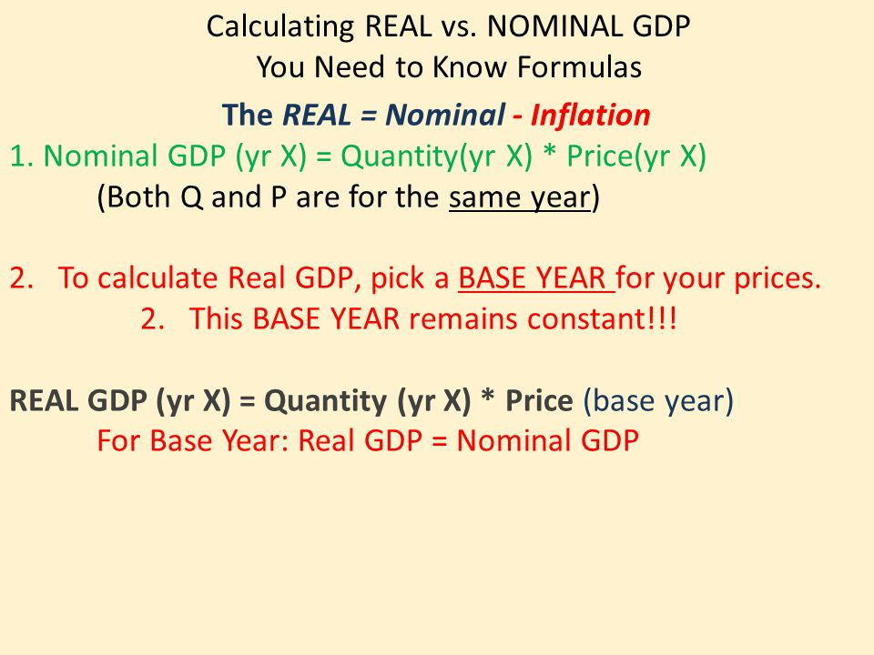 Calculating REAL vs. NOMINAL GDP You Need to Know Formulas The REAL = Nominal - Inflation 1. Nominal GDP (yr X) = Quantity(yr X) * Price(yr X) (Both Q