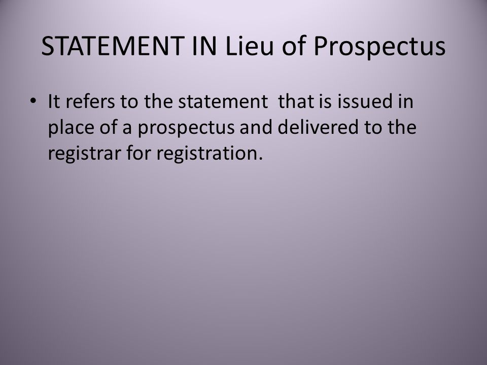 STATEMENT IN Lieu of Prospectus It refers to the statement that is issued in place of a prospectus and delivered to the registrar for registration.