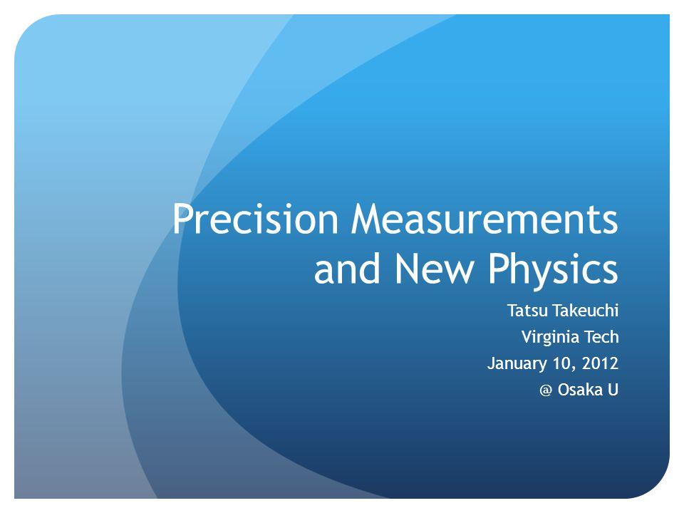 Precision Measurements and New Physics Tatsu Takeuchi Virginia Tech January 10, 2012 @ Osaka U