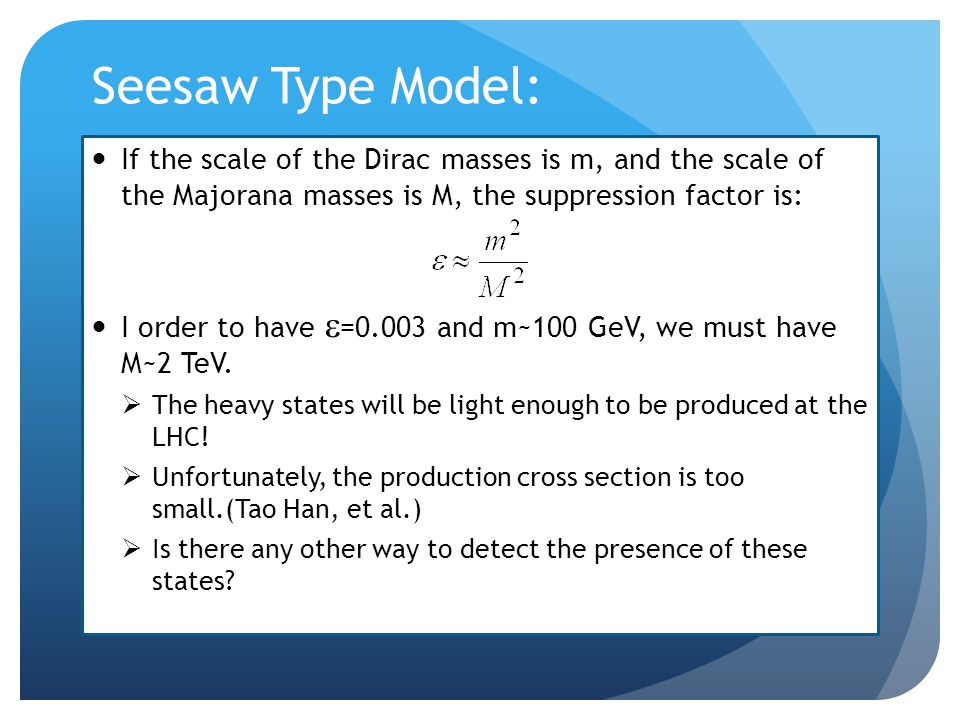 Seesaw Type Model: If the scale of the Dirac masses is m, and the scale of the Majorana masses is M, the suppression factor is: I order to have  =0.003 and m~100 GeV, we must have M~2 TeV.