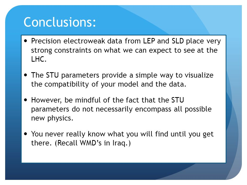 Conclusions: Precision electroweak data from LEP and SLD place very strong constraints on what we can expect to see at the LHC.