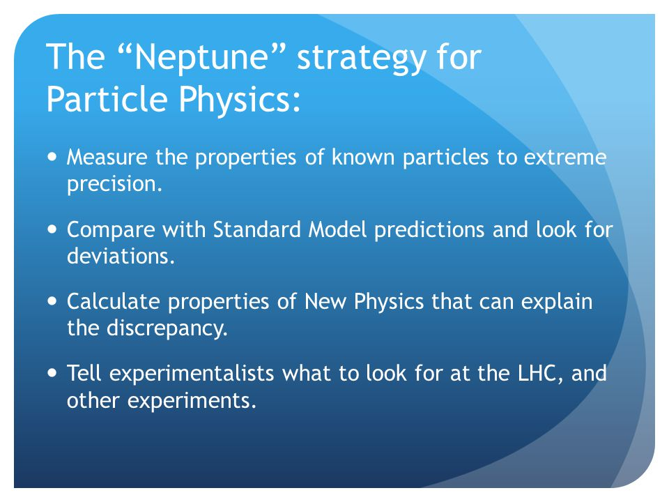 The Neptune strategy for Particle Physics: Measure the properties of known particles to extreme precision.